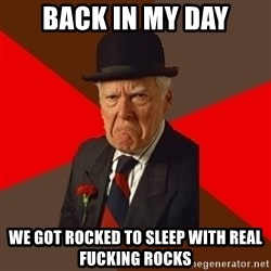 Pissed Off Old Guy - back in my day we got rocked to sleep with real fucking rocks