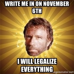Chuck Norris Advice - Write me in on november 6th I WILL LEGALIZE EVERYTHING