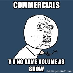 Y U No - Commercials y u no same volume as show