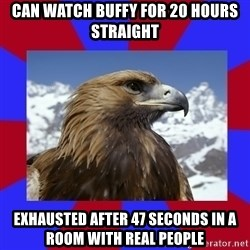 Autistic Eagle - Can watch Buffy for 20 hours straight Exhausted after 47 seconds in a room with real people
