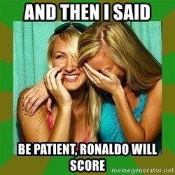 Laughing Girls  - and then i said be patient, ronaldo will score