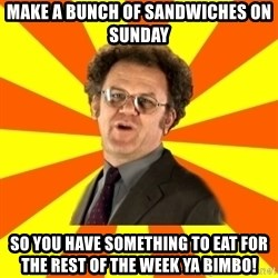 Dr. Steve Brule - Make a bunch of sandwiches on sunday So you have something to eat for the rest of the week ya bimbo!