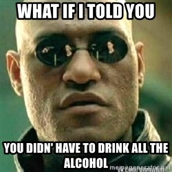 Matrix+Morpheus - what if I told you you didn' have to drink all the alcohol