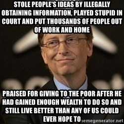 Bill Gates - Stole people's ideas by illegally obtaining information, played stupid in court and put thousands of people out of work and home praised for giving to the poor after he had gained enough wealth to do so and still live better than any of us could ever hope to