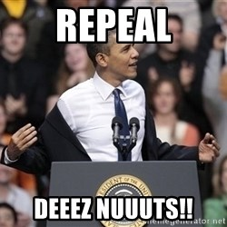 obama come at me bro - REPEAL DEEEZ NUUUTS!!