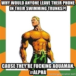 Aquaman - Why would anyone leave their Phone in their swimming trunks?! Cause they're fucking aquaman.  #Alpha