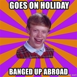 Unlucky Brian Strikes Again -  GOES on HOLIDAY    banged up abroad