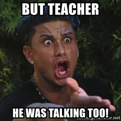 Pauly D - But teacher he was talking too!