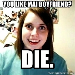 novia obsesiva - You like mAi bOYfRiend? Die.