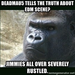 Rustled Jimmies - deadmau5 tells the truth about edm scene? jimmies all over severely rustled.