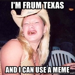 Reagan Fangirl - I'm Frum Texas AND I CAN USE A MEME