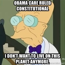 dr farnsworth - Obama care ruled constitutional  I don't want to live on this planet anymore.