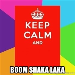 Keep calm and - BOOM SHAKA LAKA
