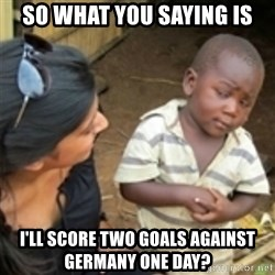 Skeptical african kid  - so what you saying is I'LL score two goals against germany one day?