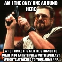 Big Lebowski - am i the only one around here who thinks it's a little strange to walk into an interview with everlast weights attached to your arms???