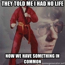 Karate Kyle - they told me i had no life now we have something in common