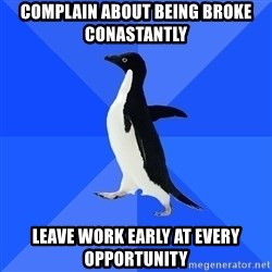Socially Awkward Penguin - COMPLAIN ABOUT BEING BROKE CONASTANTLY LEAVE WORK EARLY AT EVERY OPPORTUNITY