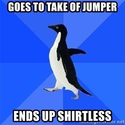 Socially Awkward Penguin - Goes to take of jumper ends up shirtless