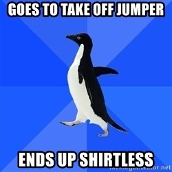 Socially Awkward Penguin - Goes to take off jumper ends up shirtless