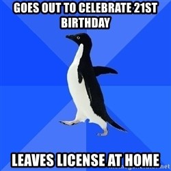 Socially Awkward Penguin - Goes out to celebrate 21st birthday Leaves license at home