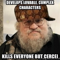 Scumbag George R. R. Martin - Develops lovable, complex characters kills everyone but cercei