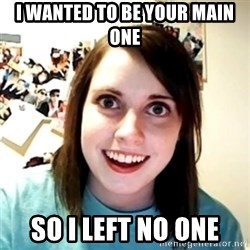 Clingy Girlfriend - I wanted to be your main one so i left no one