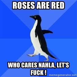 Socially Awkward Penguin - Roses are red who cares nahla, let's fuck !