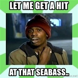Crackhead - Let me get a Hit  At that seabass..