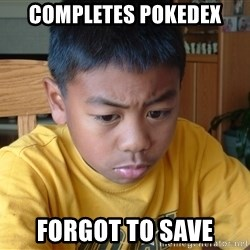 Sad Asian Kid - Completes pokedex forgot to save