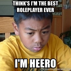 Sad Asian Kid - think's i'm the best roleplayer ever i'm heero
