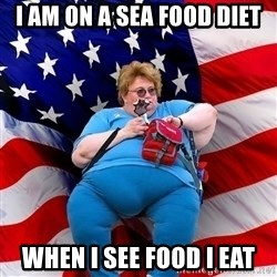 Obese American - I am on a sea food diet when i see food i eat