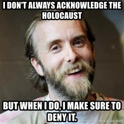 Varg Vikernes - I don't always acknowledge the holocaust but when I do, i make sure to deny it.