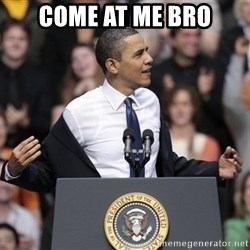 obama come at me bro - come at me bro
