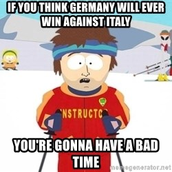 Super Cool South Park Ski Instructor - If you think Germany will ever win against Italy You're gonna have a bad time