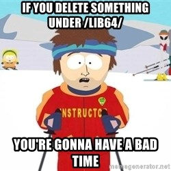 Super Cool South Park Ski Instructor - If you delete something under /lib64/ you're gonna have a bad time