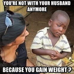 Skeptical 3rd World Kid - YOU'RE NOT WITH YOUR HUsBAND ANYMORE BECAUsE YOU GAIN WEIGHT ?