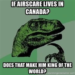 Philosoraptor - if airscare lives in Canada? does that make him king of the world?