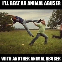 Throwme -  I'll beat an animal abuser with another animal abuser