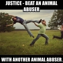 Throwme - Justice - beat an animal abuser with another animal abuser