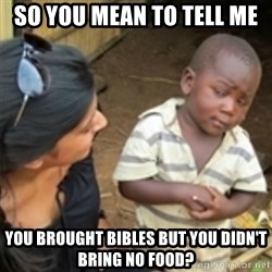 Skeptical african kid  - So you mean to tell me you brought bibles but you didn't bring no food?