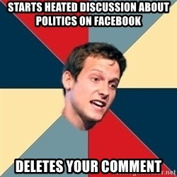 Student of political science - starts heated discussion about politics on facebook deletes your comment