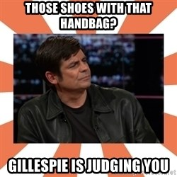 Gillespie Says No - Those Shoes with that HandBaG? GIllespie IS Judging You