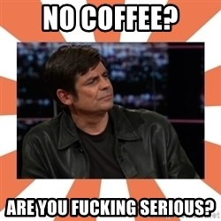 Gillespie Says No - NO Coffee? ARE YOU FUCKING SERIOUS?
