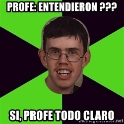 Annoying Imgurian  - pROFE: ENTENDIERON ??? SI, PROFE TODO CLARO