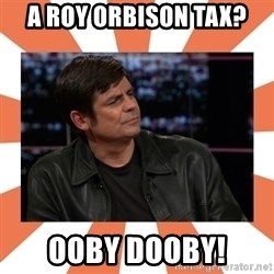 Gillespie Says No - A Roy Orbison Tax? Ooby Dooby!