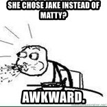 Cereal Guy Spit - she chose jake instead of matty? awkward.