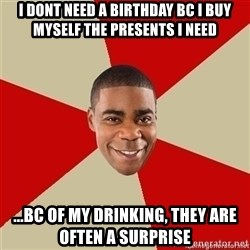 Tracy Jordan - I DONT NEED A BIRTHDAY BC I BUY MYSELF THE PRESENTS I NEED ...BC OF MY DRINKING, THEY ARE OFTEN A SURPRISE