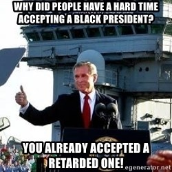Bush Mission Accomplished - why did people have a hard time accepting a black president? you already accepted a retarded one!