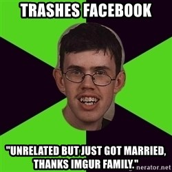 "Annoying Imgurian  - Trashes facebook ""unrelated but just got married, thanks imgur family."""