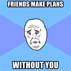 Okay Guy - friends make plans without you